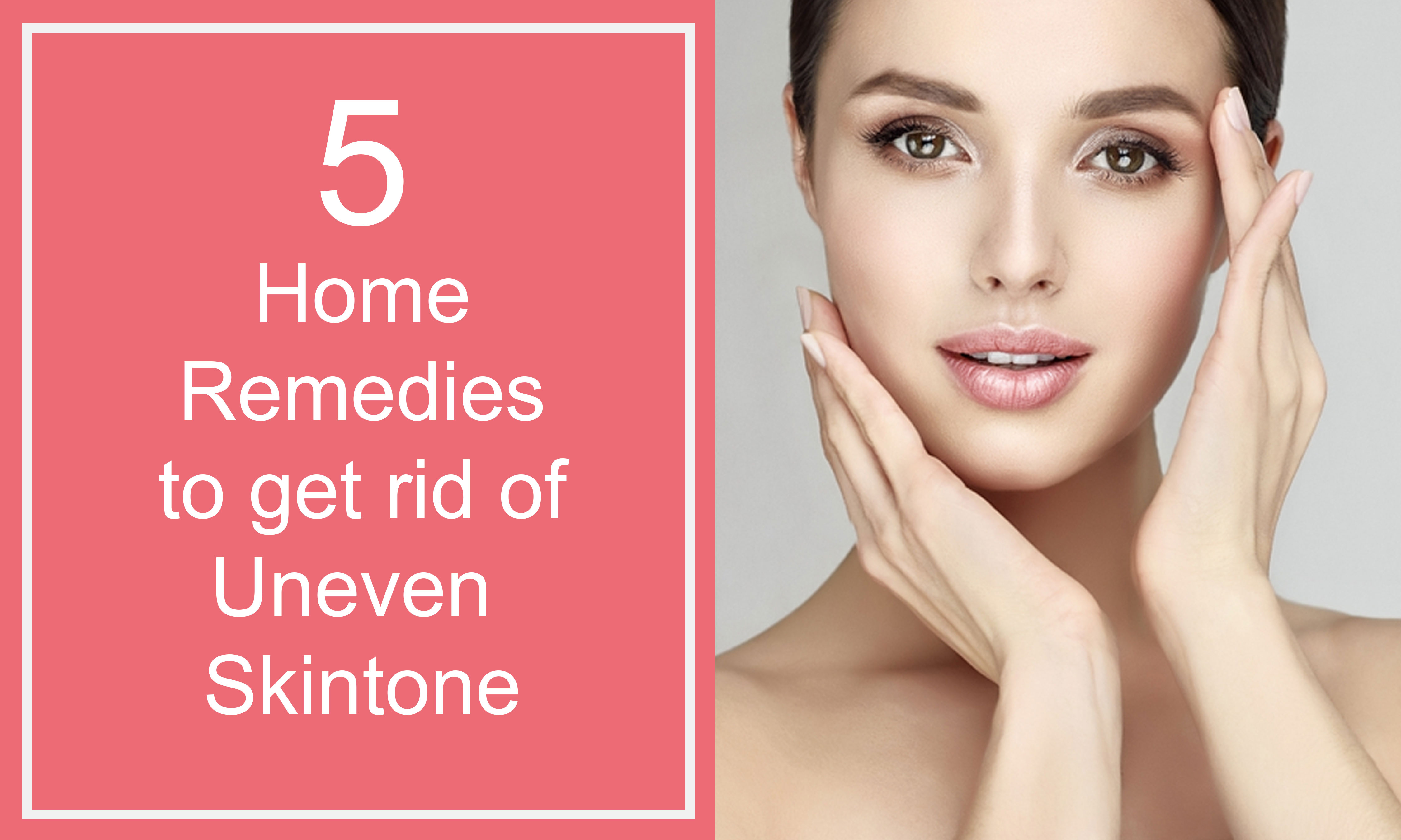 Home to get rid of uneven skin tone