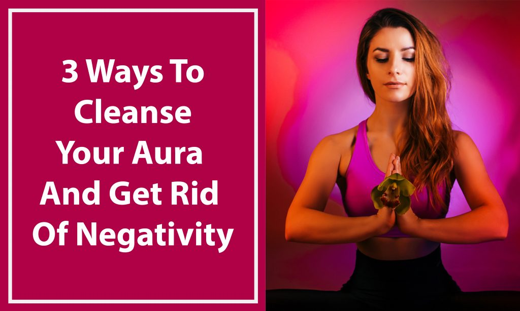 3 Ways To Cleanse Your Aura And Get Rid Of Negativity